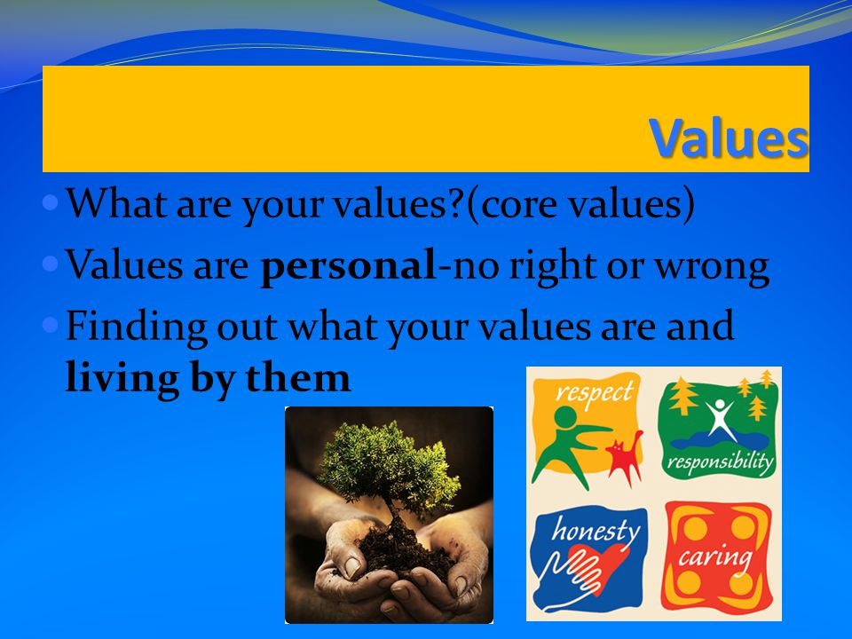 Values What are your values (core values) Values are personal-no right or wrong Finding out what your values are and living by them
