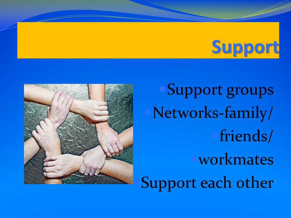 Support Support groups Networks-family/ friends/ workmates Support each other