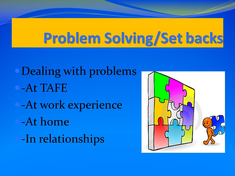 Problem Solving/Set backs Dealing with problems -At TAFE -At work experience -At home -In relationships