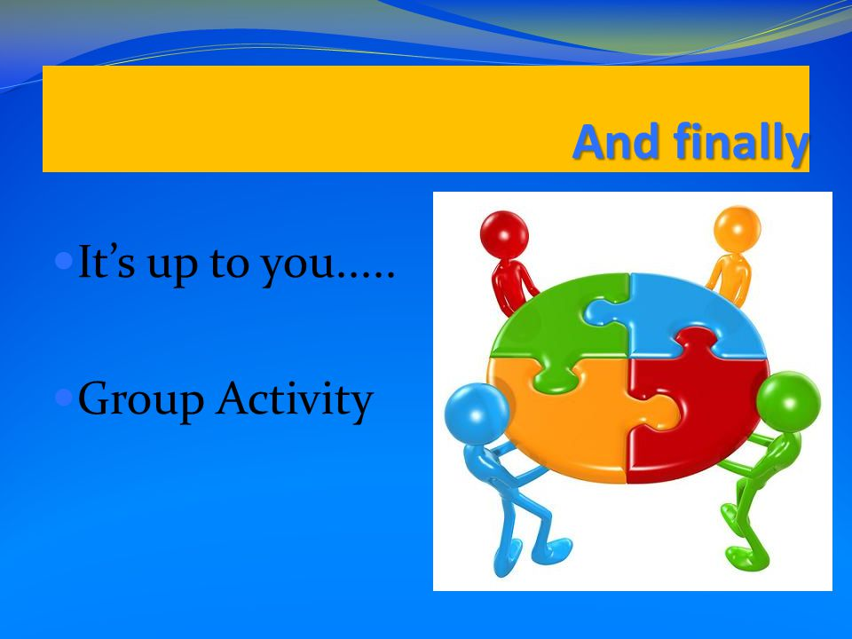 And finally It's up to you..... Group Activity