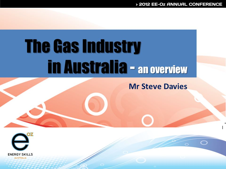 The Gas Industry in Australia - an overview Mr Steve Davies