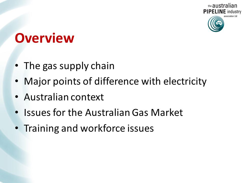 Overview The gas supply chain Major points of difference with electricity Australian context Issues for the Australian Gas Market Training and workforce issues