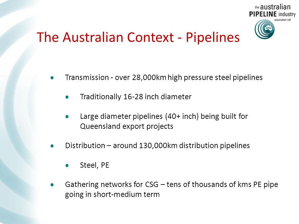 The Australian Context - Pipelines  Transmission - over 28,000km high pressure steel pipelines  Traditionally 16-28 inch diameter  Large diameter pipelines (40+ inch) being built for Queensland export projects  Distribution – around 130,000km distribution pipelines  Steel, PE  Gathering networks for CSG – tens of thousands of kms PE pipe going in short-medium term