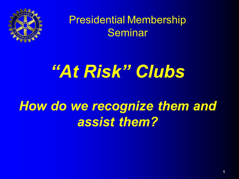"1 ""At Risk"" Clubs How do we recognize them and assist them? Presidential Membership Seminar"
