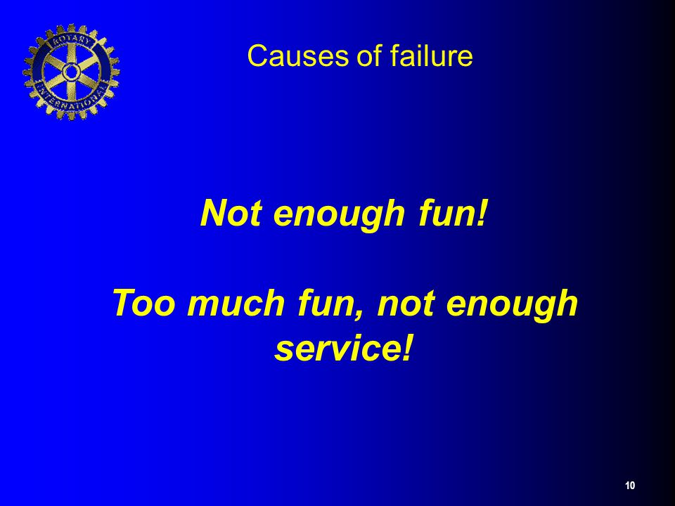 10 Causes of failure Not enough fun! Too much fun, not enough service!