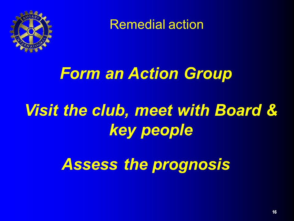 16 Remedial action Form an Action Group Visit the club, meet with Board & key people Assess the prognosis