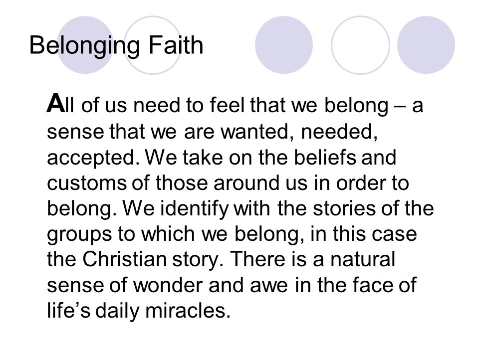 Belonging Faith A ll of us need to feel that we belong – a sense that we are wanted, needed, accepted. We take on the beliefs and customs of those aro