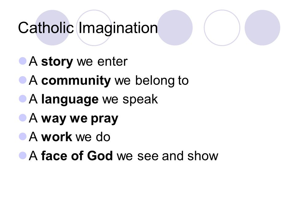 Catholic Imagination A story we enter A community we belong to A language we speak A way we pray A work we do A face of God we see and show