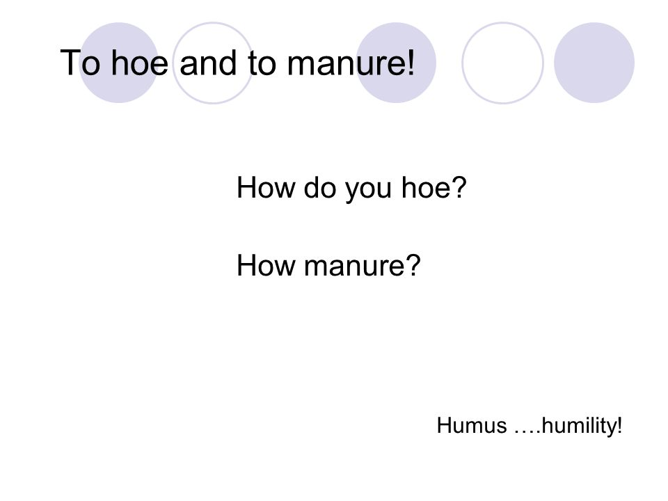 To hoe and to manure! How do you hoe? How manure? Humus ….humility!