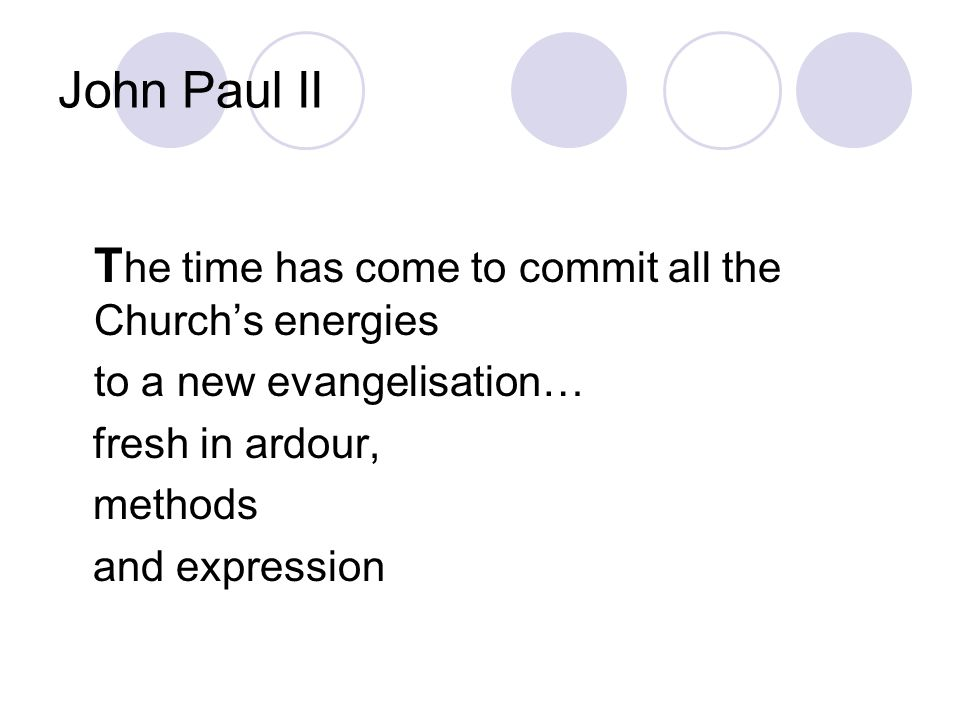 John Paul II T he time has come to commit all the Church's energies to a new evangelisation… fresh in ardour, methods and expression