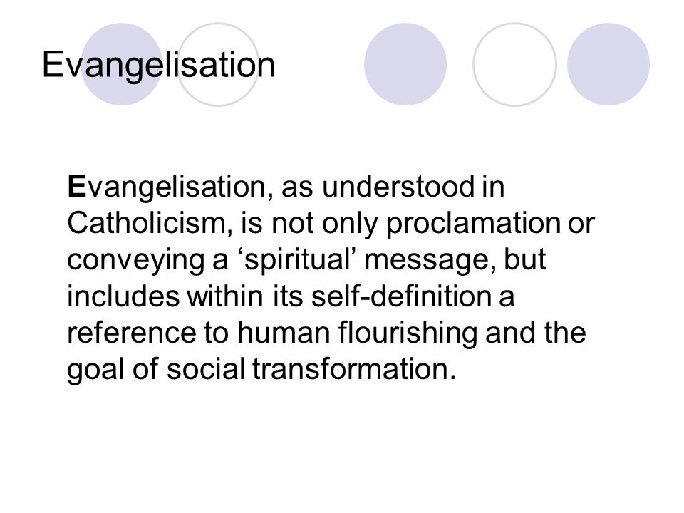 Evangelisation Evangelisation, as understood in Catholicism, is not only proclamation or conveying a 'spiritual' message, but includes within its self