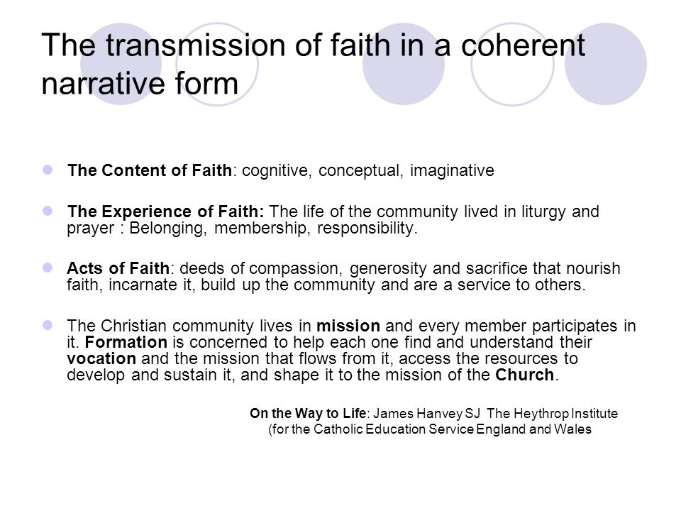 The transmission of faith in a coherent narrative form The Content of Faith: cognitive, conceptual, imaginative The Experience of Faith: The life of t