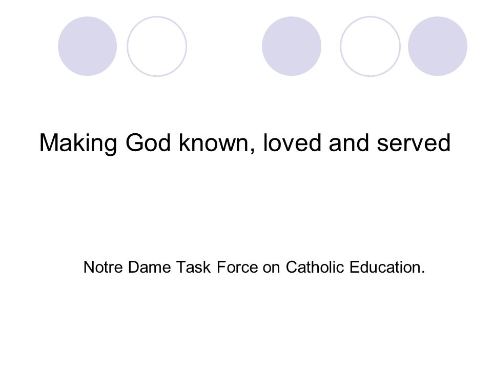 Making God known, loved and served Notre Dame Task Force on Catholic Education.