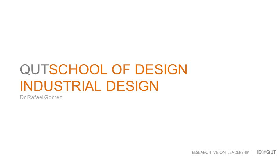 QUTSCHOOL OF DESIGN INDUSTRIAL DESIGN Dr Rafael Gomez