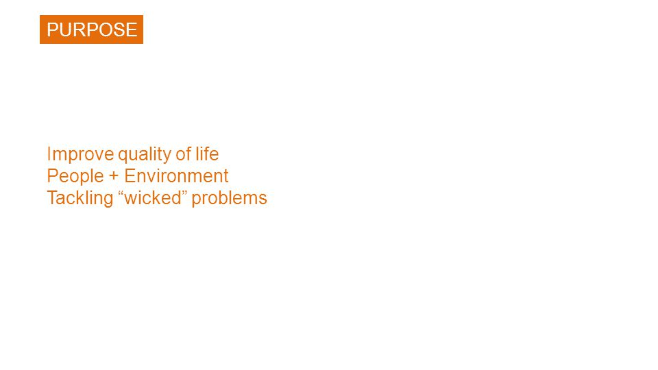 Improve quality of life People + Environment Tackling wicked problems PURPOSE