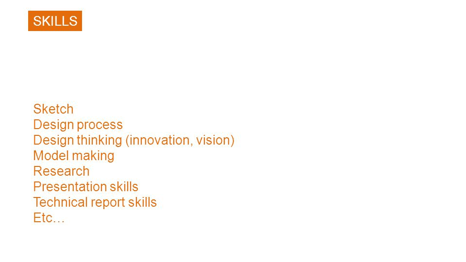 Sketch Design process Design thinking (innovation, vision) Model making Research Presentation skills Technical report skills Etc… SKILLS