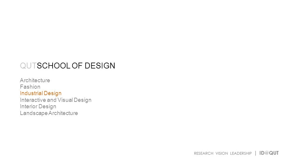 QUTSCHOOL OF DESIGN Architecture Fashion Industrial Design Interactive and Visual Design Interior Design Landscape Architecture