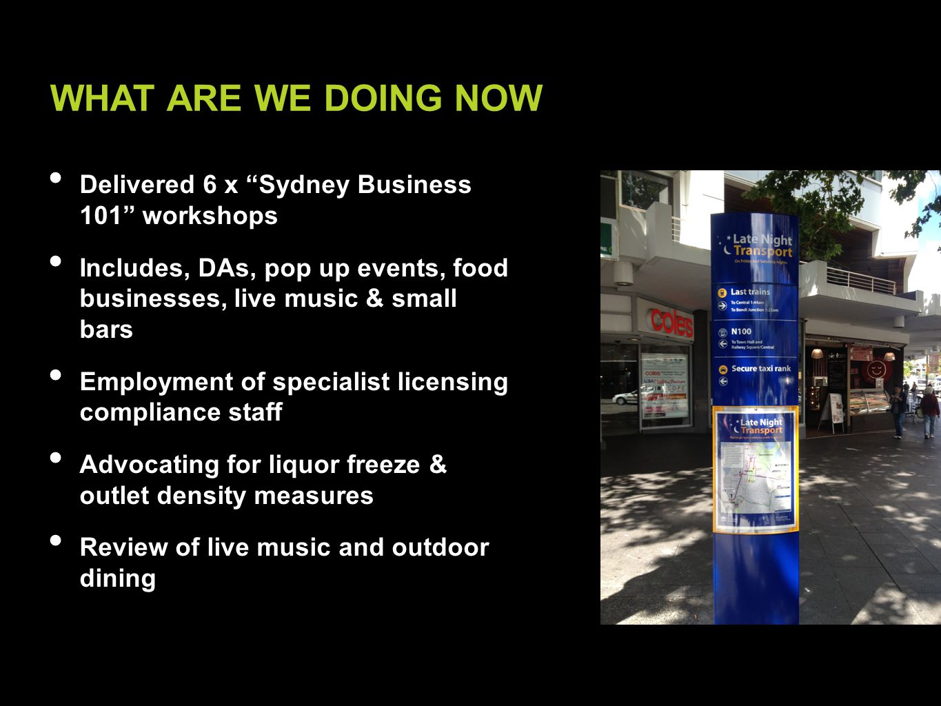 Delivered 6 x Sydney Business 101 workshops Includes, DAs, pop up events, food businesses, live music & small bars Employment of specialist licensing compliance staff Advocating for liquor freeze & outlet density measures Review of live music and outdoor dining WHAT ARE WE DOING NOW