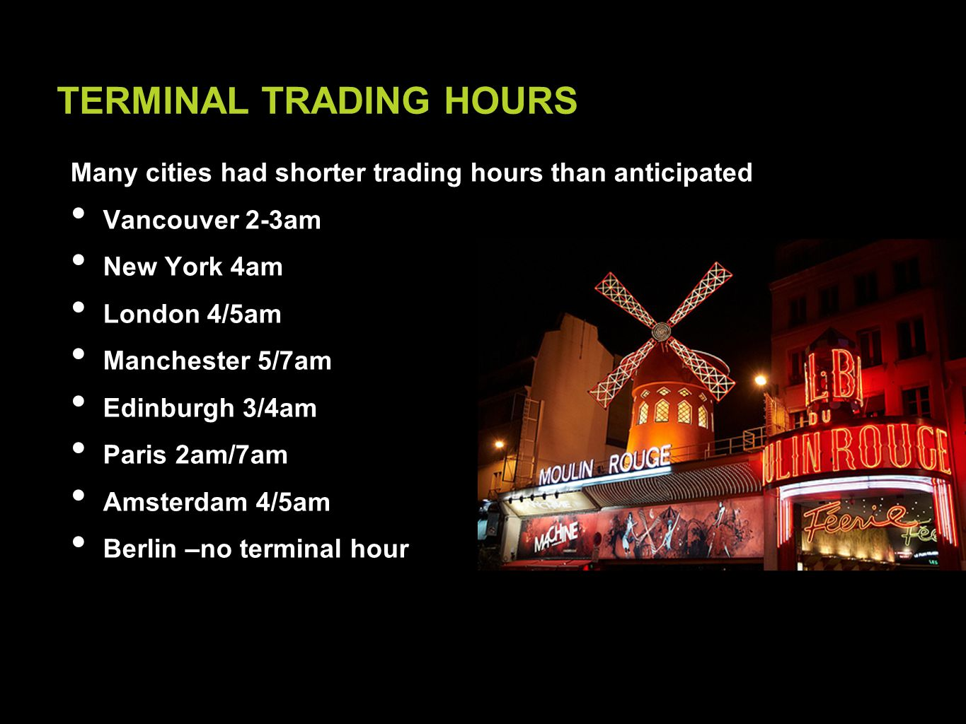 Many cities had shorter trading hours than anticipated Vancouver 2-3am New York 4am London 4/5am Manchester 5/7am Edinburgh 3/4am Paris 2am/7am Amsterdam 4/5am Berlin –no terminal hour TERMINAL TRADING HOURS
