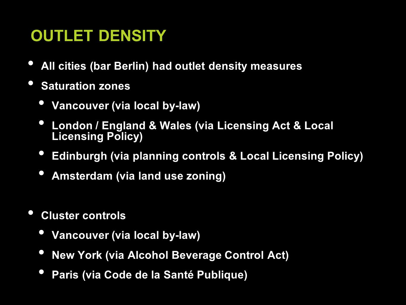 All cities (bar Berlin) had outlet density measures Saturation zones Vancouver (via local by-law) London / England & Wales (via Licensing Act & Local Licensing Policy) Edinburgh (via planning controls & Local Licensing Policy) Amsterdam (via land use zoning) Cluster controls Vancouver (via local by-law) New York (via Alcohol Beverage Control Act) Paris (via Code de la Santé Publique) OUTLET DENSITY