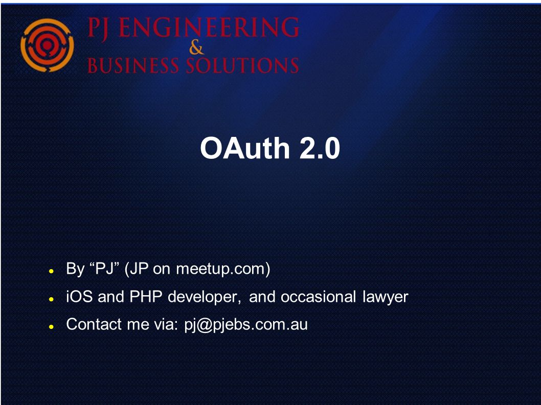 OAuth 2.0 By PJ (JP on meetup.com) iOS and PHP developer, and occasional lawyer Contact me via: pj@pjebs.com.au