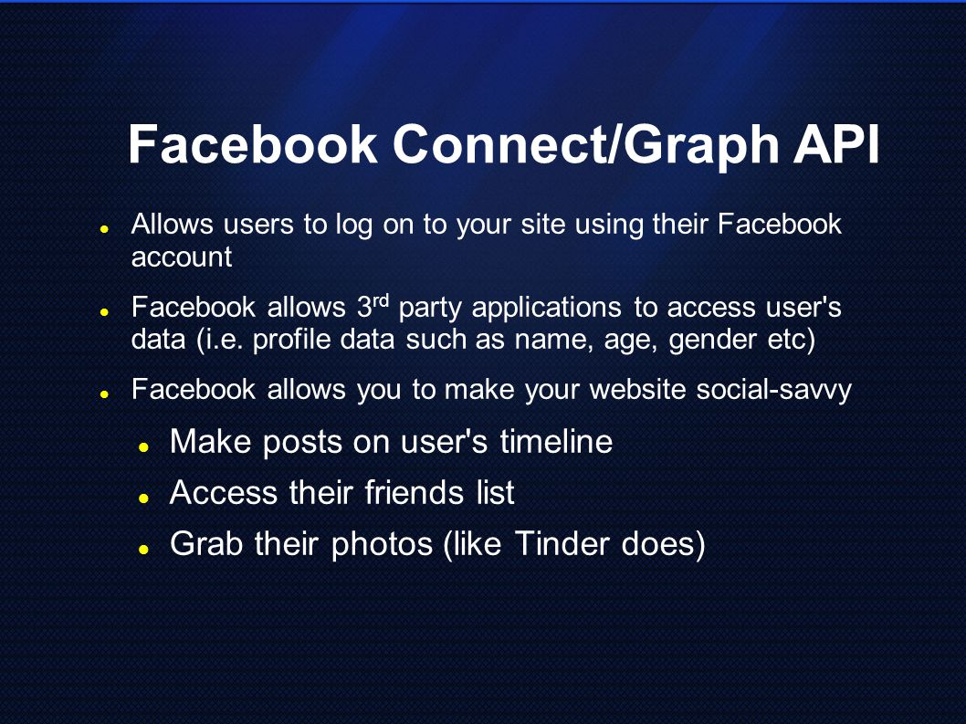 Facebook Connect/Graph API Allows users to log on to your site using their Facebook account Facebook allows 3 rd party applications to access user's d