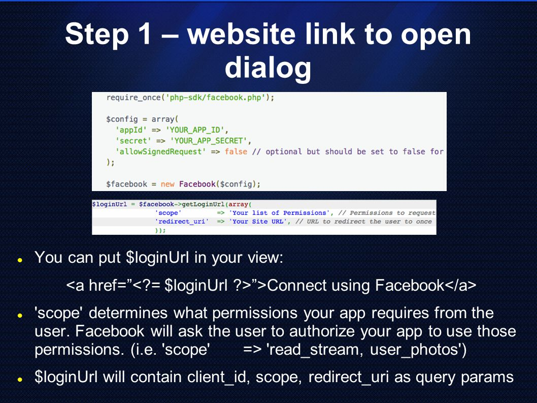 Step 1 – website link to open dialog You can put $loginUrl in your view: >Connect using Facebook scope determines what permissions your app requires from the user.