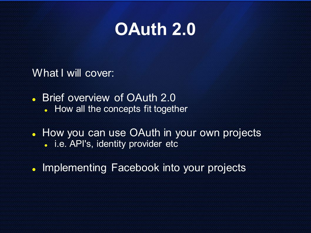 OAuth 2.0 What I will cover: Brief overview of OAuth 2.0 How all the concepts fit together How you can use OAuth in your own projects i.e. API's, iden