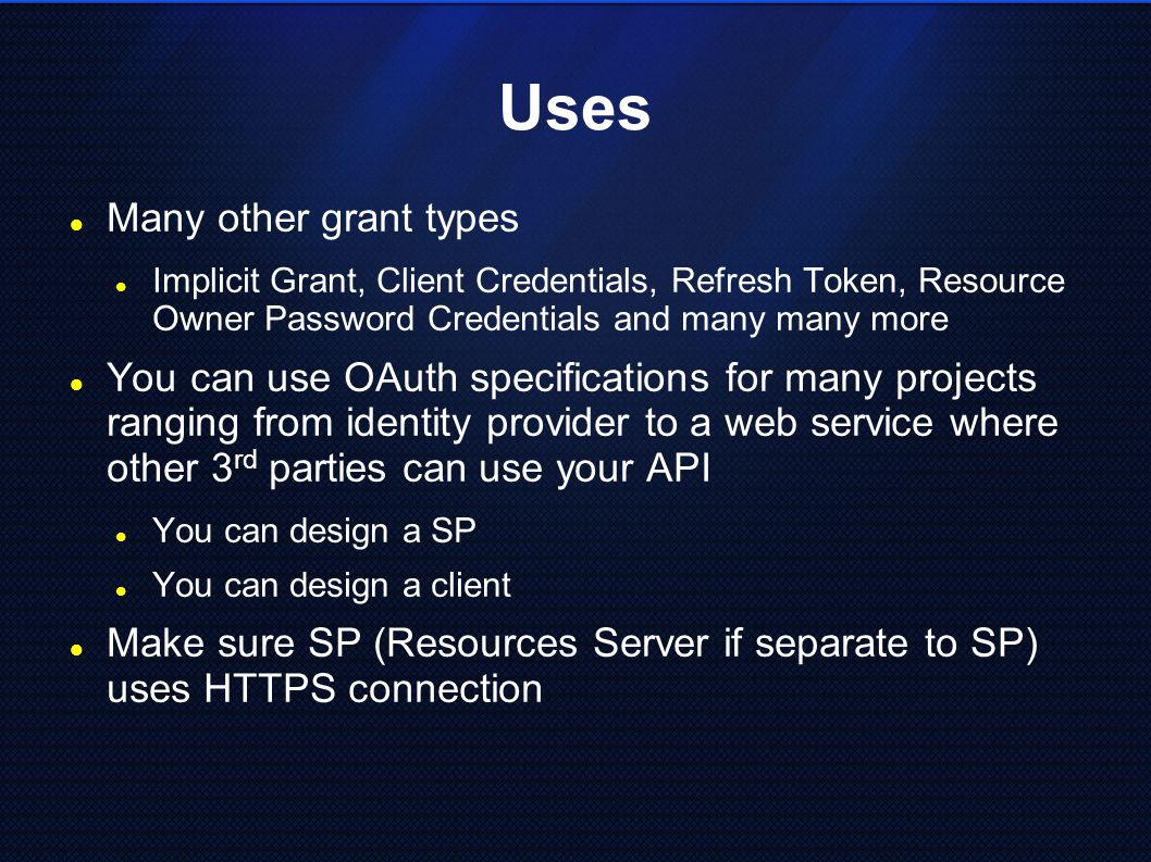 Uses Many other grant types Implicit Grant, Client Credentials, Refresh Token, Resource Owner Password Credentials and many many more You can use OAuth specifications for many projects ranging from identity provider to a web service where other 3 rd parties can use your API You can design a SP You can design a client Make sure SP (Resources Server if separate to SP) uses HTTPS connection