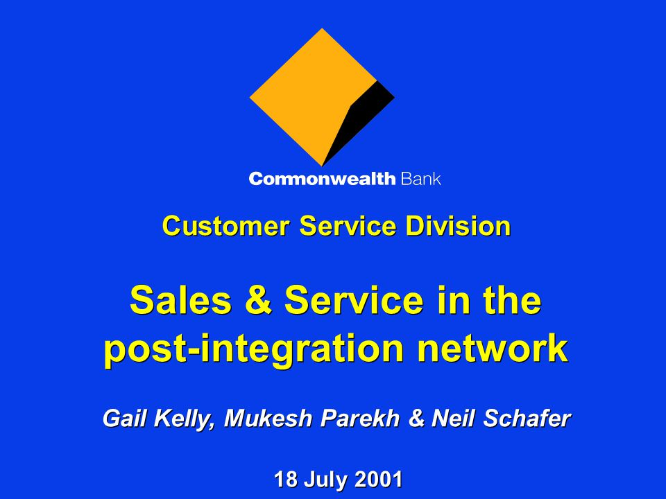 Customer Service Division Sales & Service in the post-integration network Gail Kelly, Mukesh Parekh & Neil Schafer 18 July 2001