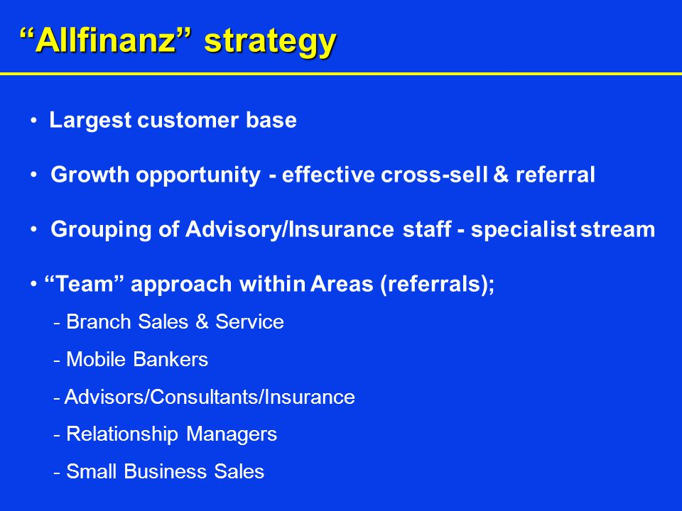 Allfinanz strategy Largest customer base Growth opportunity - effective cross-sell & referral Grouping of Advisory/Insurance staff - specialist stream Team approach within Areas (referrals); - Branch Sales & Service - Mobile Bankers - Advisors/Consultants/Insurance - Relationship Managers - Small Business Sales