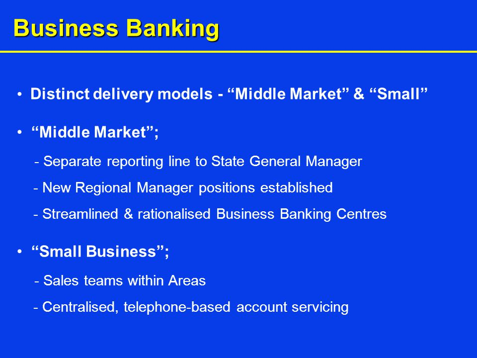 Business Banking Distinct delivery models - Middle Market & Small Middle Market ; - Separate reporting line to State General Manager - New Regional Manager positions established - Streamlined & rationalised Business Banking Centres Small Business ; - Sales teams within Areas - Centralised, telephone-based account servicing