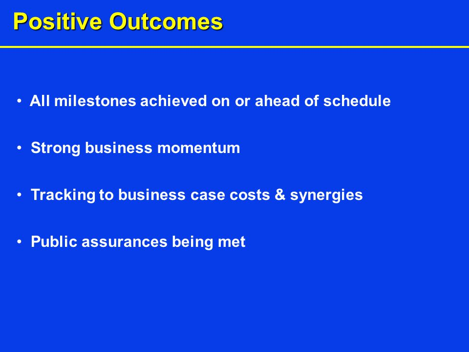 Positive Outcomes All milestones achieved on or ahead of schedule Strong business momentum Tracking to business case costs & synergies Public assurances being met