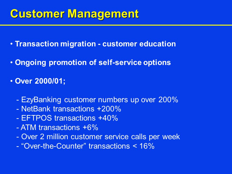 Customer Management Transaction migration - customer education Ongoing promotion of self-service options Over 2000/01; - EzyBanking customer numbers up over 200% - NetBank transactions +200% - EFTPOS transactions +40% - ATM transactions +6% - Over 2 million customer service calls per week - Over-the-Counter transactions < 16%
