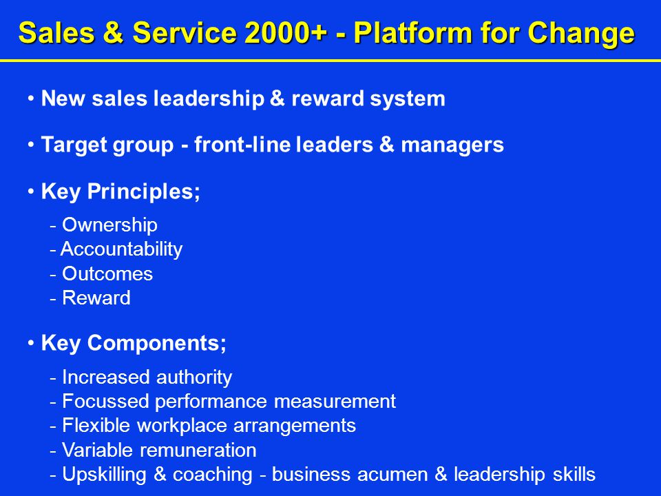 Sales & Service 2000+ - Platform for Change New sales leadership & reward system Target group - front-line leaders & managers Key Principles; - Ownership - Accountability - Outcomes - Reward Key Components; - Increased authority - Focussed performance measurement - Flexible workplace arrangements - Variable remuneration - Upskilling & coaching - business acumen & leadership skills