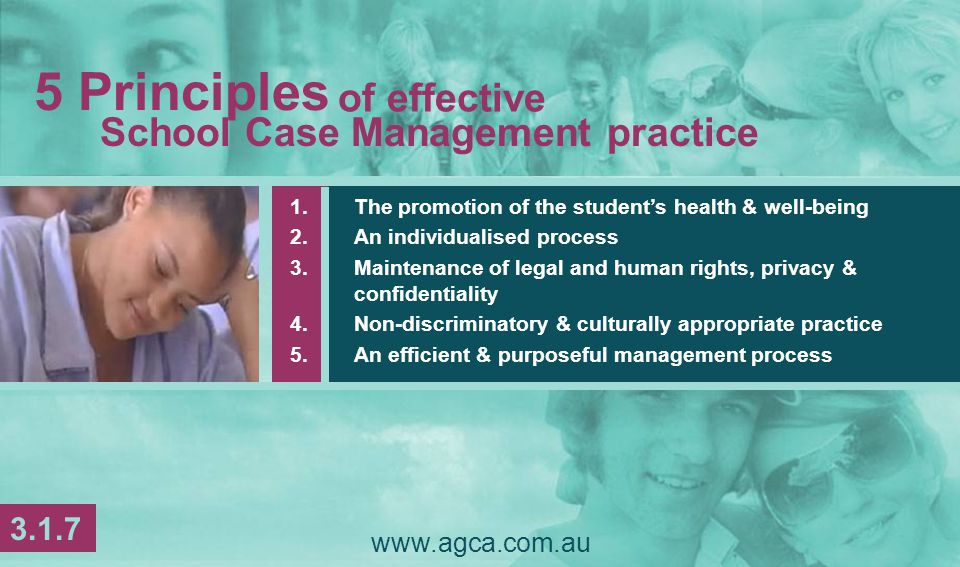 www.agca.com.au 1.The promotion of the student's health & well-being 2.An individualised process 3.Maintenance of legal and human rights, privacy & confidentiality 4.Non-discriminatory & culturally appropriate practice 5.An efficient & purposeful management process School Case Management practice 5 Principles of effective 3.1.7