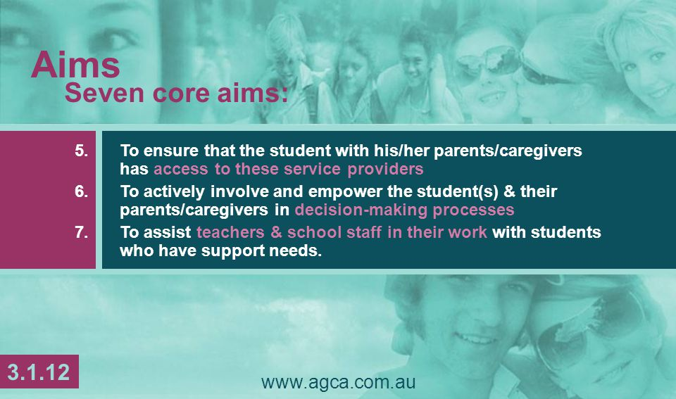 Aims Seven core aims: 5.To ensure that the student with his/her parents/caregivers has access to these service providers 6.To actively involve and empower the student(s) & their parents/caregivers in decision-making processes 7.To assist teachers & school staff in their work with students who have support needs.