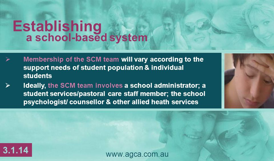  Membership of the SCM team will vary according to the support needs of student population & individual students  Ideally, the SCM team involves a school administrator; a student services/pastoral care staff member; the school psychologist/ counsellor & other allied heath services www.agca.com.au Establishing a school-based system 3.1.14
