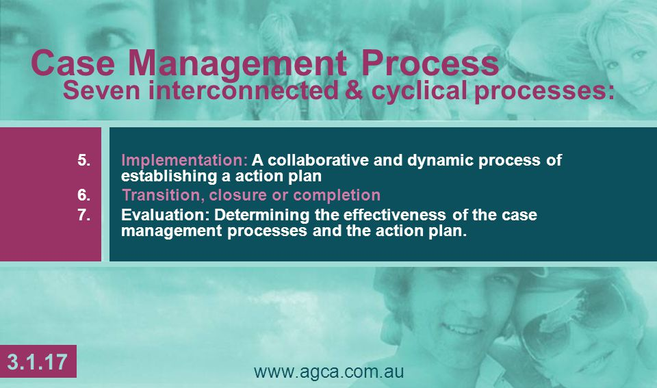 www.agca.com.au Case Management Process Seven interconnected & cyclical processes: 5.Implementation: A collaborative and dynamic process of establishing a action plan 6.Transition, closure or completion 7.Evaluation: Determining the effectiveness of the case management processes and the action plan.