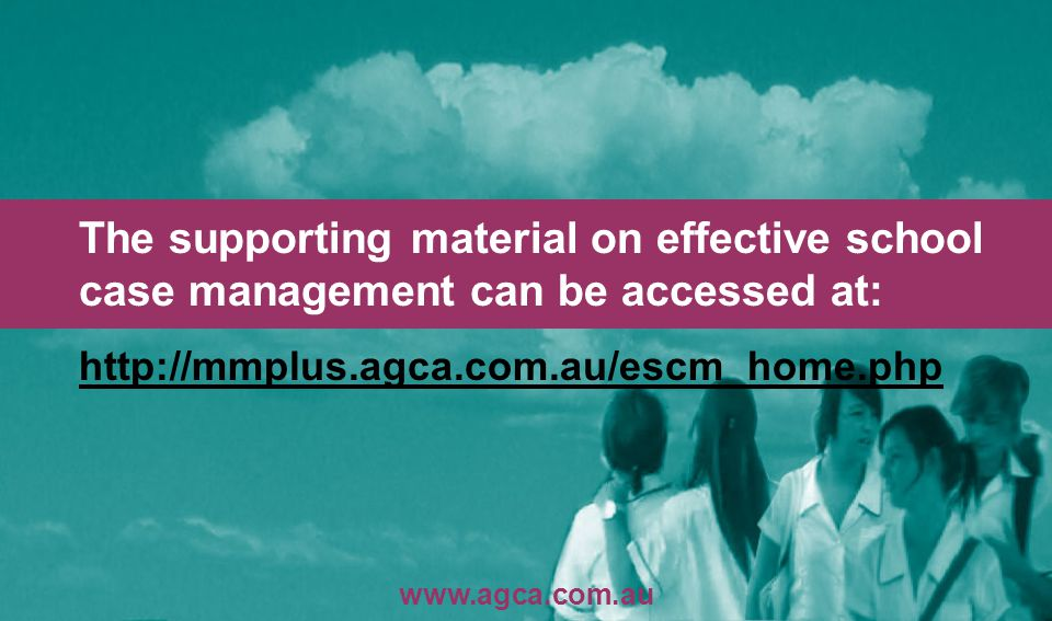 The supporting material on effective school case management can be accessed at: http://mmplus.agca.com.au/escm_home.php http://mmplus.agca.com.au/escm