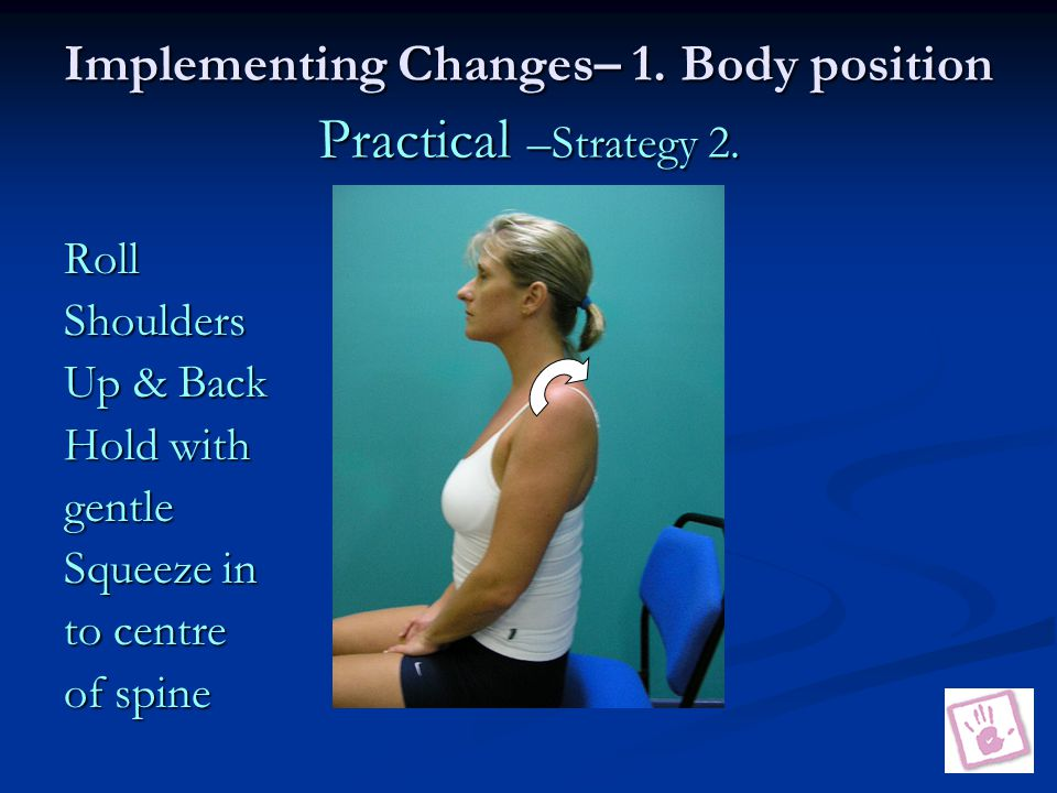 Implementing Changes– 1. Body position Practical –Strategy 2.