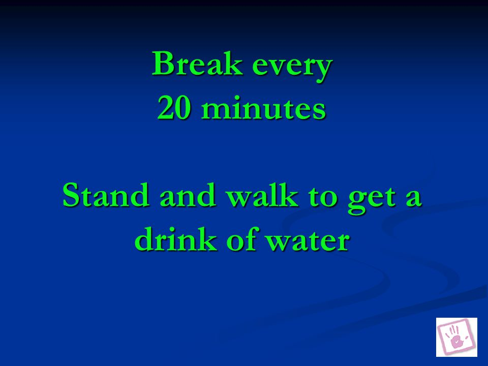 Break every 20 minutes Stand and walk to get a drink of water