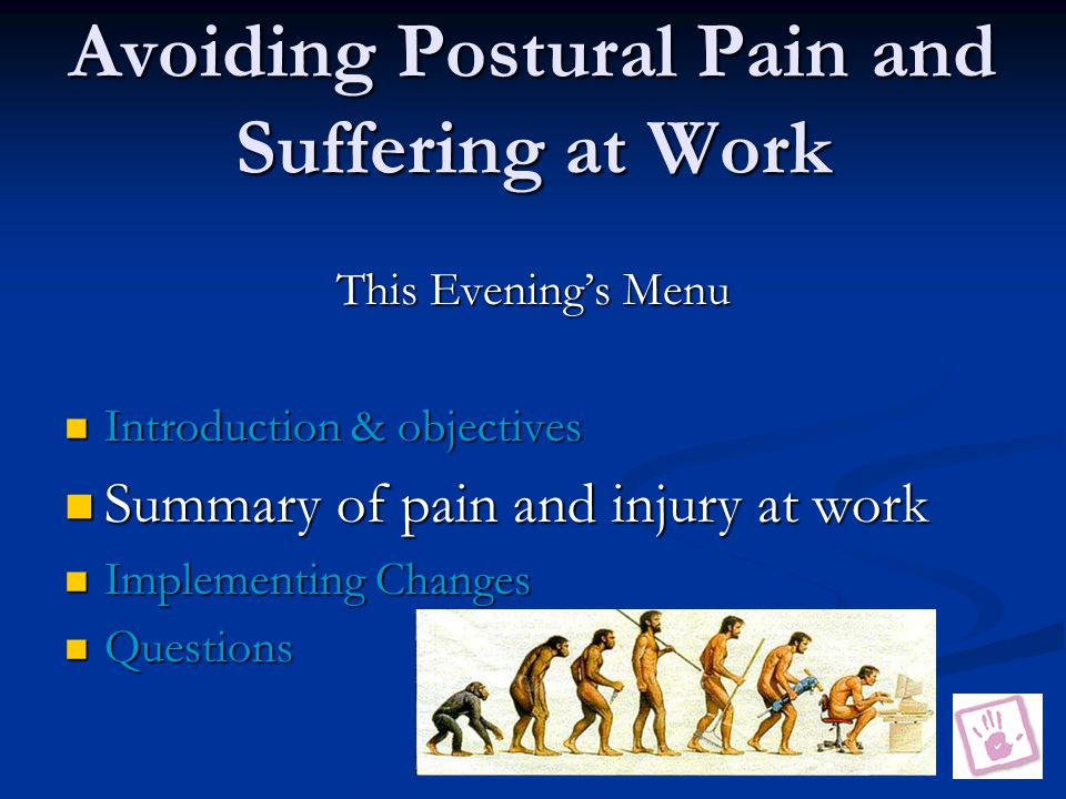 Avoiding Postural Pain and Suffering at Work This Evening's Menu Introduction & objectives Introduction & objectives Summary of pain and injury at work Summary of pain and injury at work Implementing Changes Implementing Changes Questions Questions