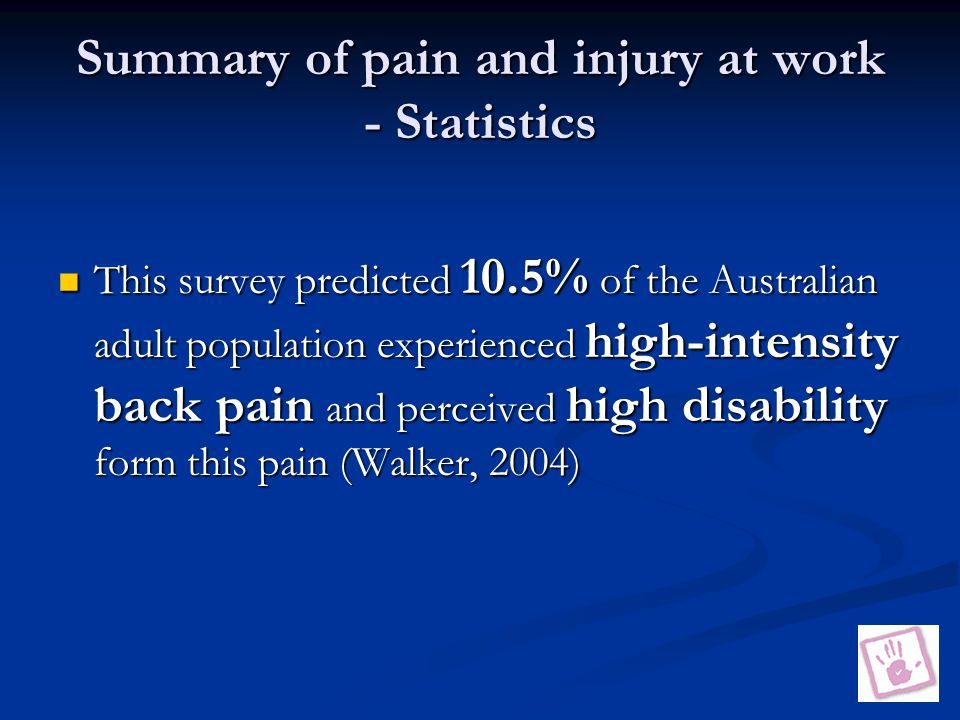 Summary of pain and injury at work - Statistics This survey predicted 10.5% of the Australian adult population experienced high-intensity back pain and perceived high disability form this pain (Walker, 2004) This survey predicted 10.5% of the Australian adult population experienced high-intensity back pain and perceived high disability form this pain (Walker, 2004)