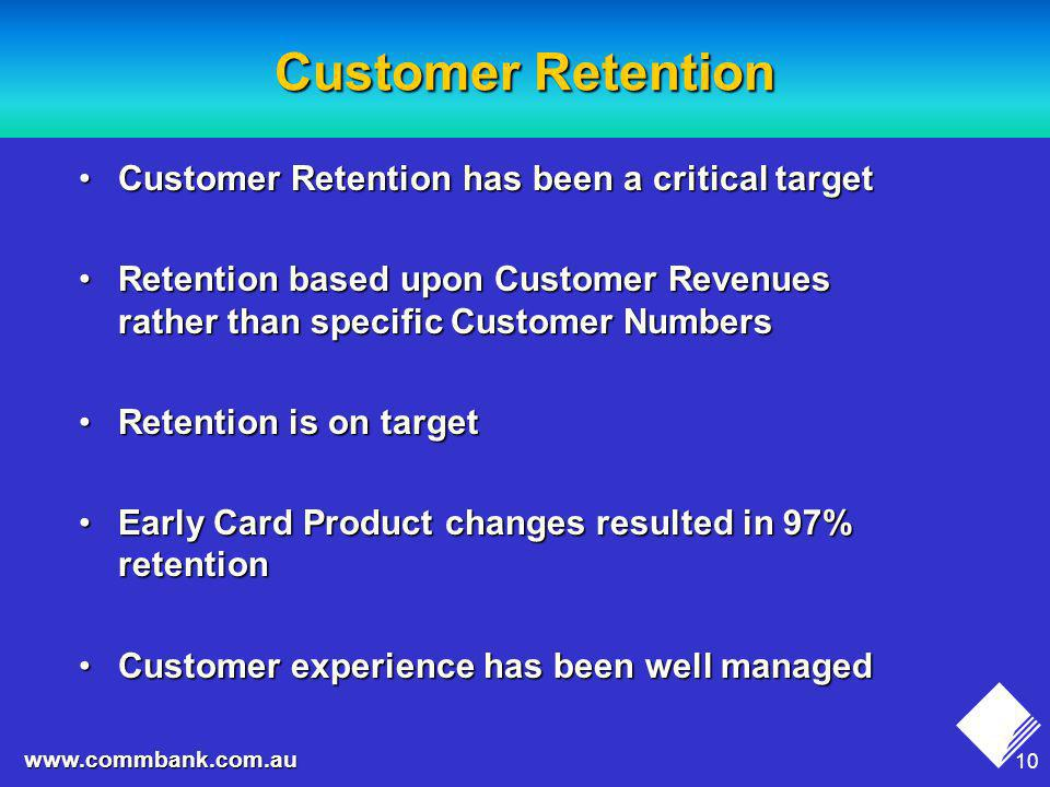 10 www.commbank.com.au Customer Retention Customer Retention has been a critical targetCustomer Retention has been a critical target Retention based upon Customer Revenues rather than specific Customer NumbersRetention based upon Customer Revenues rather than specific Customer Numbers Retention is on targetRetention is on target Early Card Product changes resulted in 97% retentionEarly Card Product changes resulted in 97% retention Customer experience has been well managedCustomer experience has been well managed
