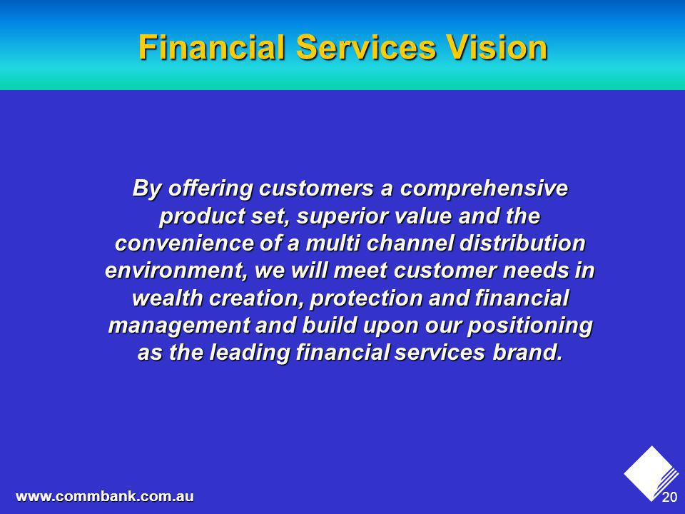 20 www.commbank.com.au Financial Services Vision By offering customers a comprehensive product set, superior value and the convenience of a multi channel distribution environment, we will meet customer needs in wealth creation, protection and financial management and build upon our positioning as the leading financial services brand.