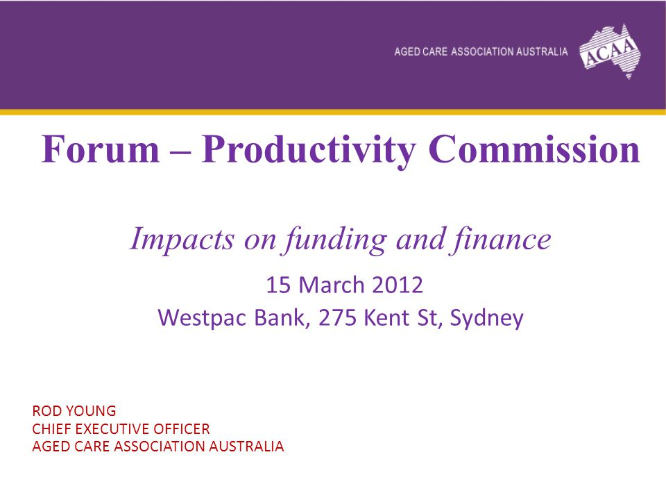Forum – Productivity Commission Impacts on funding and finance 15 March 2012 Westpac Bank, 275 Kent St, Sydney ROD YOUNG CHIEF EXECUTIVE OFFICER AGED CARE ASSOCIATION AUSTRALIA