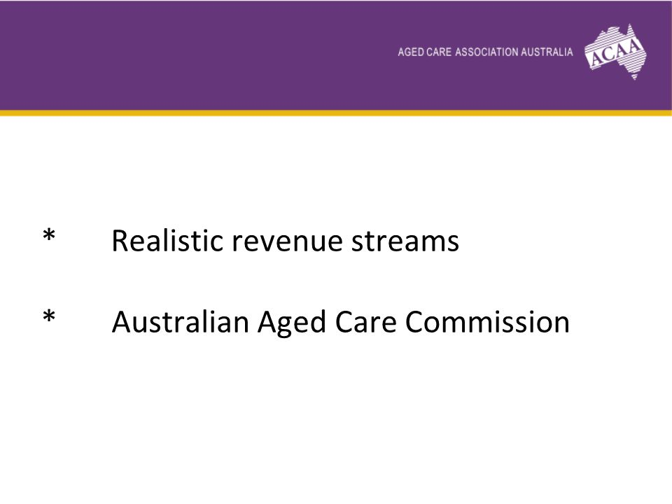 * Realistic revenue streams * Australian Aged Care Commission