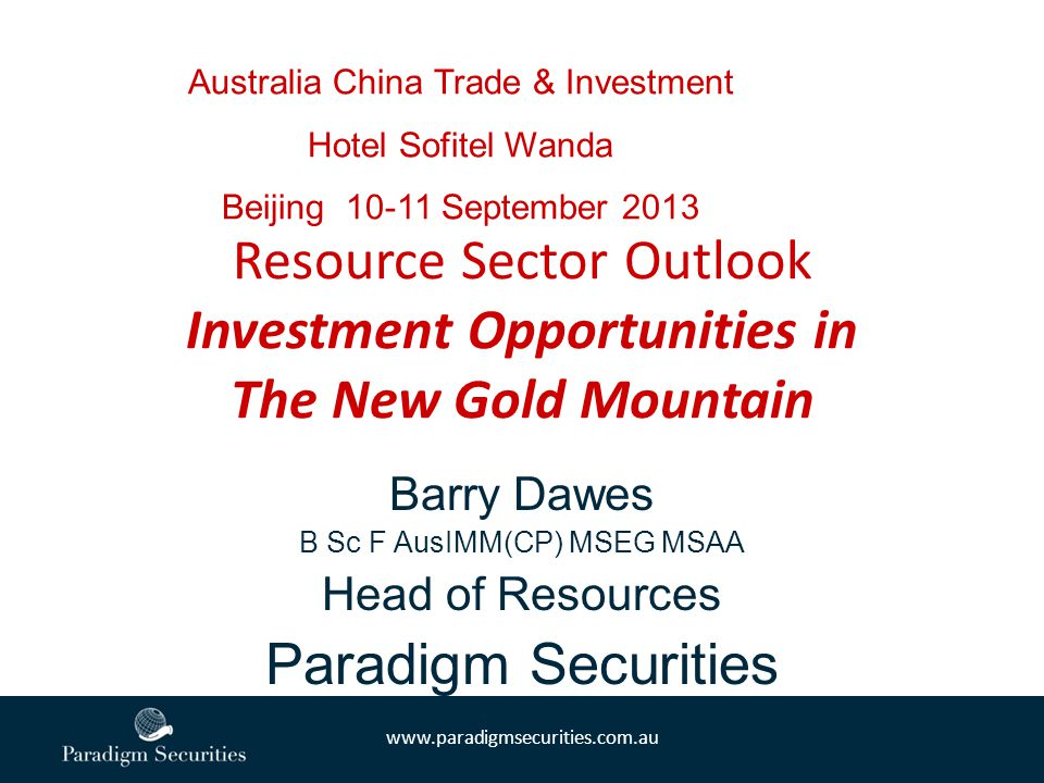 www.paradigmsecurities.com.au Barry Dawes B Sc F AusIMM(CP) MSEG MSAA Head of Resources Paradigm Securities Resource Sector Outlook Investment Opportunities in The New Gold Mountain Australia China Trade & Investment Hotel Sofitel Wanda Beijing 10-11 September 2013