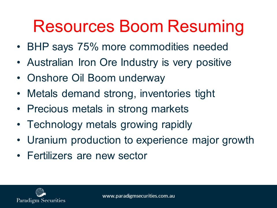 www.paradigmsecurities.com.au Resources Boom Resuming BHP says 75% more commodities needed Australian Iron Ore Industry is very positive Onshore Oil Boom underway Metals demand strong, inventories tight Precious metals in strong markets Technology metals growing rapidly Uranium production to experience major growth Fertilizers are new sector